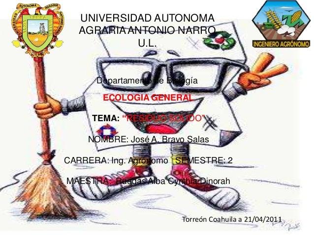 """UNIVERSIDAD AUTONOMA AGRARIA ANTONIO NARRO U.L.  Departamento de Biología ECOLOGIA GENERAL TEMA: """"RESIDUO SOLIDO""""  NOMBRE:..."""