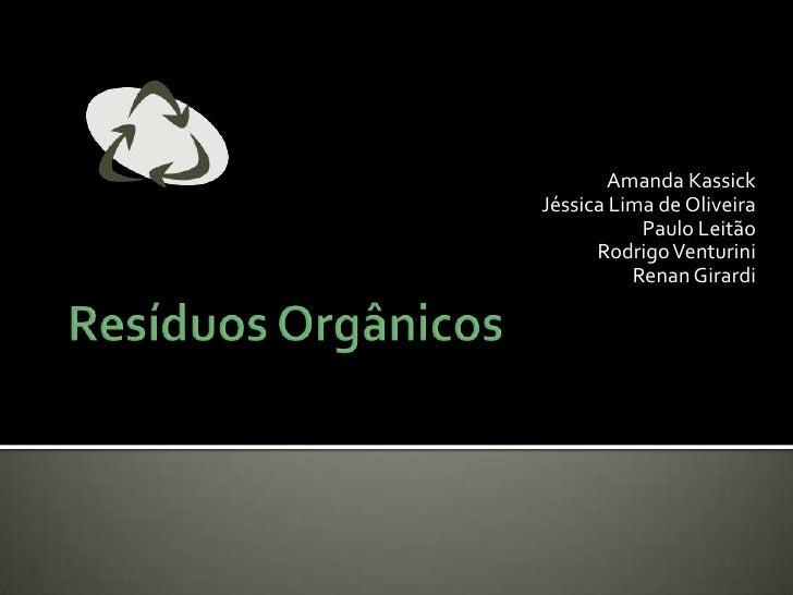 Resíduos Orgânicos<br />Amanda Kassick<br />Jéssica Lima de Oliveira<br />Paulo Leitão<br />Rodrigo Venturini<br />Renan G...
