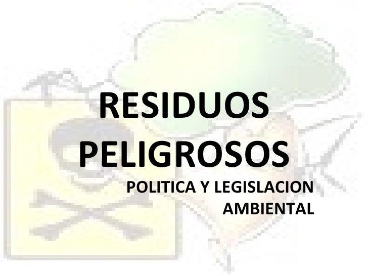 RESIDUOS PELIGROSOS POLITICA Y LEGISLACION AMBIENTAL