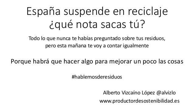 España suspende en reciclaje ¿qué nota sacas tú? Alberto Vizcaíno López @alvizlo www.productordesostenibilidad.es Todo lo ...
