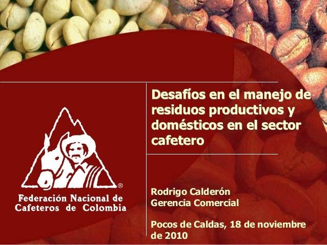 Desafíos en el manejo de residuos productivos y domésticos en el sector cafetero Rodrigo Calderón Gerencia Comercial Pocos...