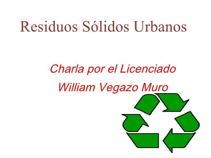Residuos Sólidos Urbanos  Charla por el Licenciado William Vegazo Muro