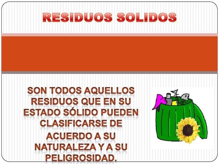 RESIDUOS SOLIDOS<br />Son todos aquellos residuos que en su estado sólido pueden clasificarse de <br />acuerdo a su natura...