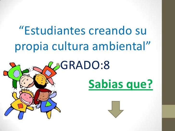 """""""Estudiantes creando supropia cultura ambiental""""        •GRADO:8              Sabias que?"""
