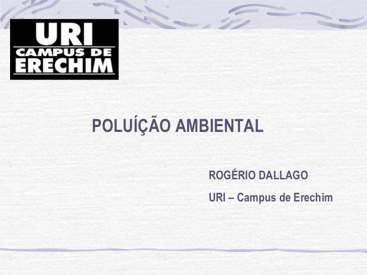 POLUÍÇÃO AMBIENTAL            ROGÉRIO DALLAGO            URI – Campus de Erechim