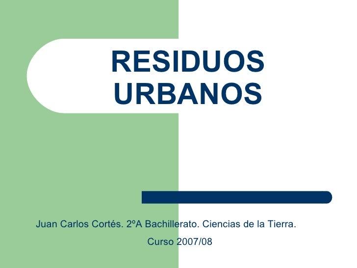 RESIDUOS URBANOS Juan Carlos Cortés. 2ºA Bachillerato. Ciencias de la Tierra. Curso 2007/08