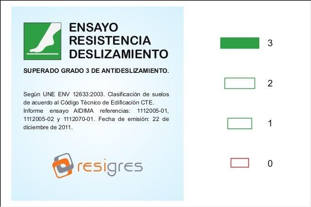 ENSAYO RESISTENCIA DESLIZAMIENTO  3  SUPERADO GRADO 3 DE ANTIDESLIZAMIENTO.  2 Según UNE ENV 12633:2003. Clasificación de ...