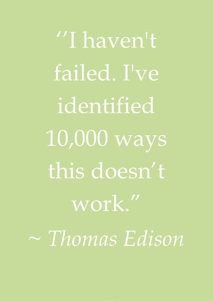 """''I havent  failed. Ive  identified 10,000 ways this doesn't    work.""""~ Thomas Edison"""