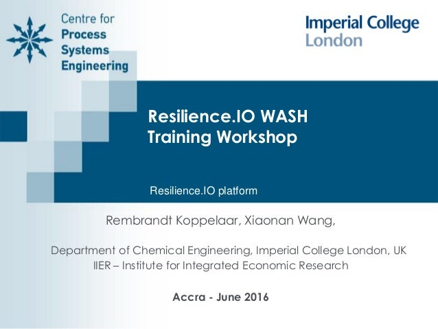Resilience.IO WASH Training Workshop Rembrandt Koppelaar, Xiaonan Wang, Department of Chemical Engineering, Imperial Colle...