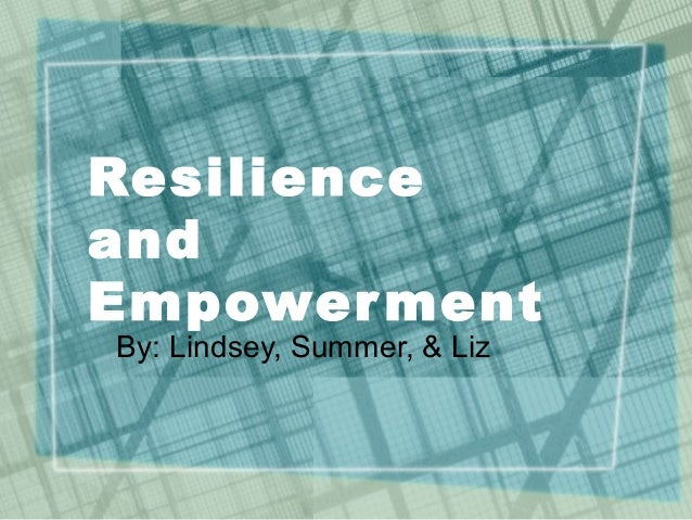 Resilience and Empowerment By: Lindsey, Summer, & Liz