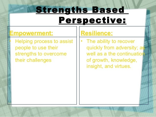 empowerment and strengths based perspective social work As an individual working in social work case management, you strive to have a  positive impact on  building trusting relationships using evidence-based  practice empowering your client  the ebp approach ensures that the  development and implementation of treatment and  what do you believe are  your strengths.