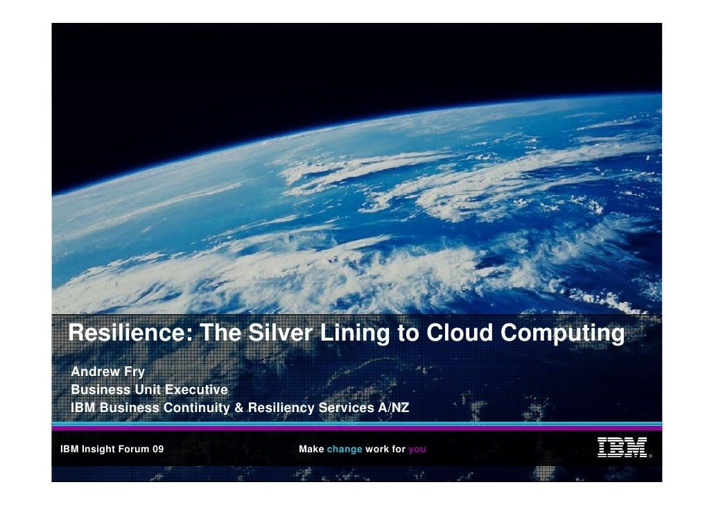 Resilience: The Silver Lining to Cloud Computing   Andrew Fry   A d    F   Business Unit Executive   IBM Business Continui...