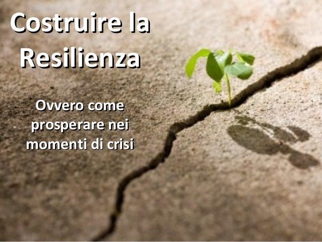 Costruire laCostruire la ResilienzaResilienza Ovvero comeOvvero come prosperare neiprosperare nei momenti di crisimomenti ...