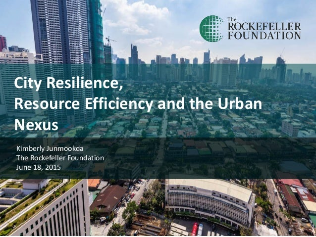 City Resilience, Resource Efficiency and the Urban Nexus Kimberly Junmookda The Rockefeller Foundation June 18, 2015