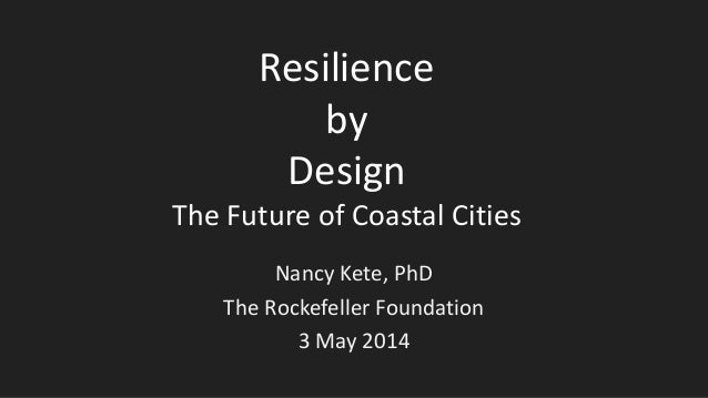 Resilience by Design The Future of Coastal Cities Nancy Kete, PhD The Rockefeller Foundation 3 May 2014