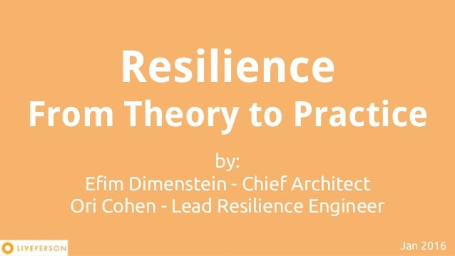 Resilience From Theory to Practice by: Efim Dimenstein - Chief Architect Ori Cohen - Lead Resilience Engineer Jan 2016
