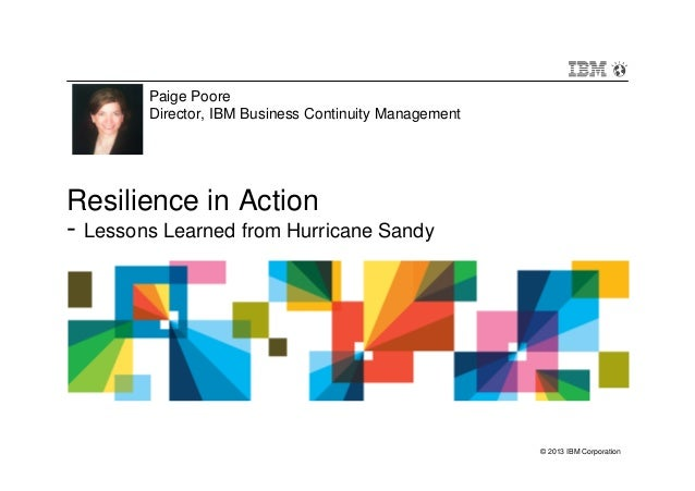 © 2013 IBM CorporationResilience in Action- Lessons Learned from Hurricane SandyPaige PooreDirector, IBM Business Continui...