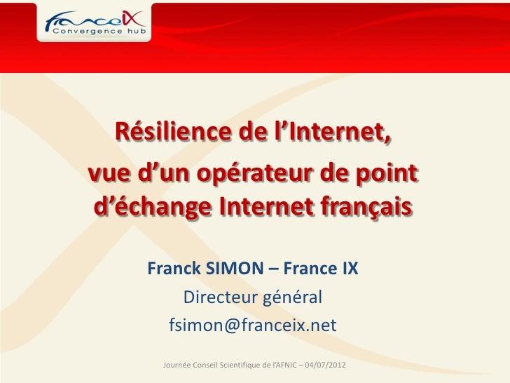 Résilience de l'Internet,vue d'un opérateur de pointd'échange Internet français    Franck SIMON – France IX         Direct...