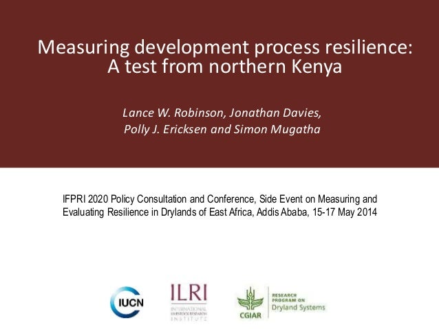 Measuring development process resilience: A test from northern Kenya Lance W. Robinson, Jonathan Davies, Polly J. Ericksen...