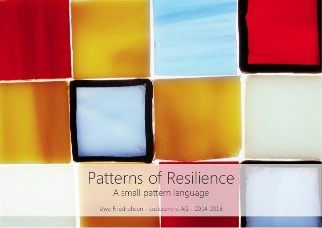 Patterns of Resilience A small pattern language  Uwe Friedrichsen – codecentric AG – 2014-2016