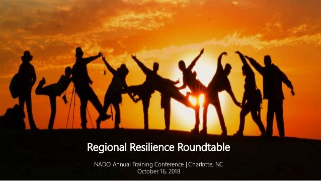 Regional Resilience Roundtable NADO Annual Training Conference | Charlotte, NC October 16, 2018