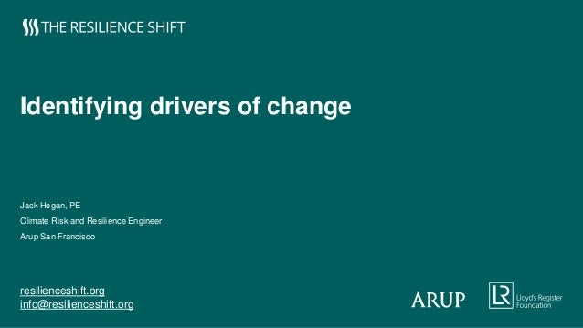 resilienceshift.org info@resilienceshift.org Identifying drivers of change Jack Hogan, PE Climate Risk and Resilience Engi...