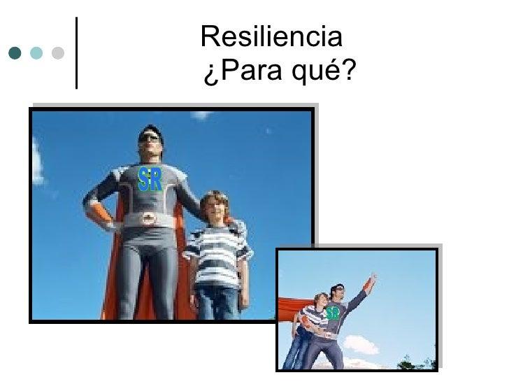 Resiliencia  ¿Para qué? SR SR