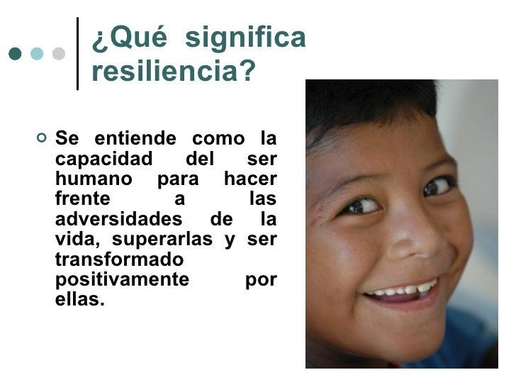 ¿Qué  significa resiliencia? <ul><li>Se entiende como la capacidad del ser humano para hacer frente a las adversidades de ...
