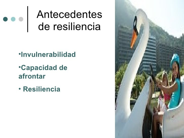 Antecedentes de resiliencia <ul><li>Invulnerabilidad </li></ul><ul><li>Capacidad de  afrontar </li></ul><ul><li>Resilienci...
