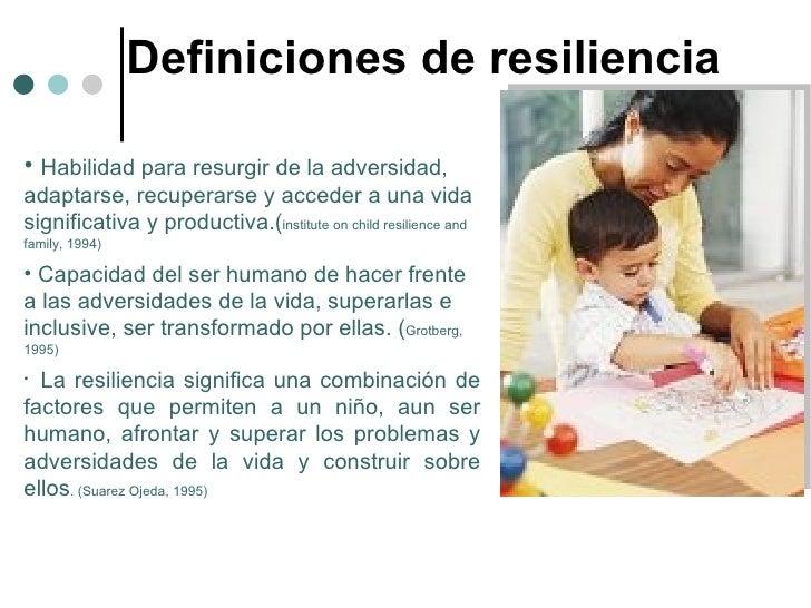 Definiciones de resiliencia <ul><li>Habilidad para resurgir de la adversidad, adaptarse, recuperarse y acceder a una vida ...