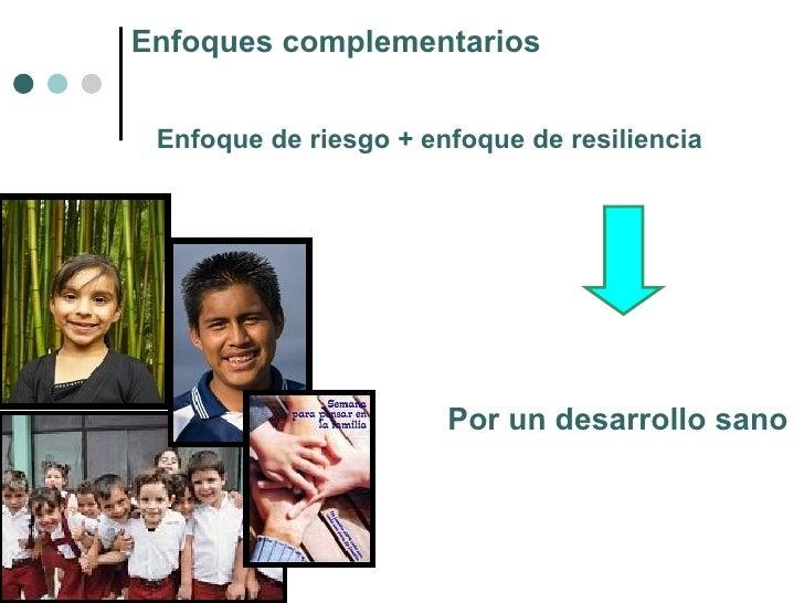 Enfoques complementarios Enfoque de riesgo + enfoque de resiliencia Por un desarrollo sano