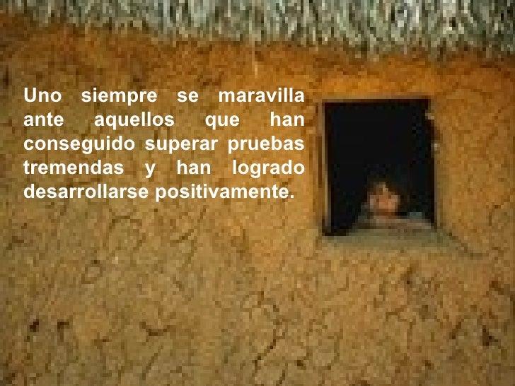 Uno siempre se maravilla ante aquellos que han conseguido superar pruebas tremendas y han logrado desarrollarse positivame...