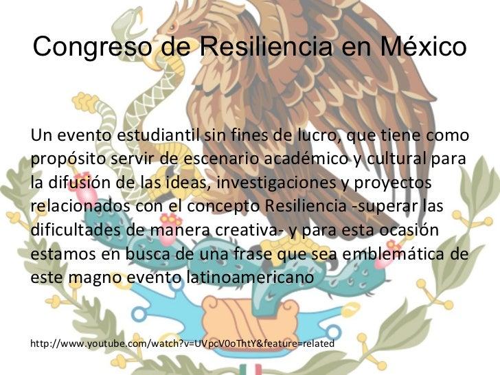 Congreso de Resiliencia en México <ul><li>Un evento estudiantil sin fines de lucro, que tiene como propósito servir de esc...