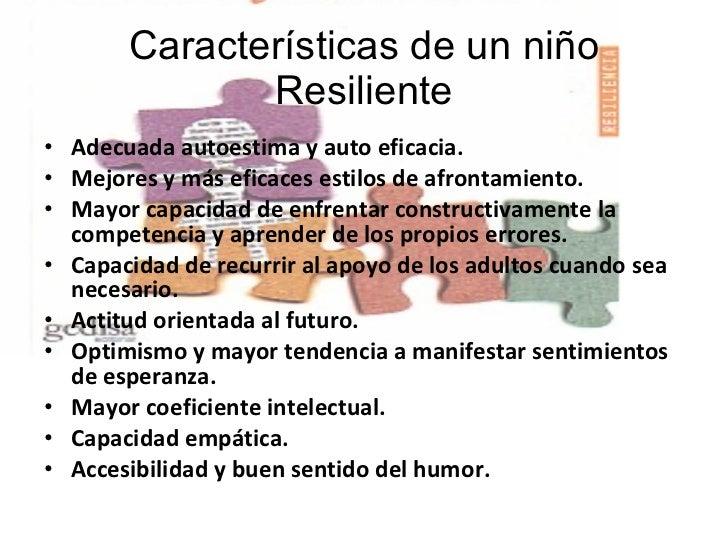 Características de un niño Resiliente <ul><li>Adecuada autoestima y auto eficacia. </li></ul><ul><li>Mejores y más eficace...