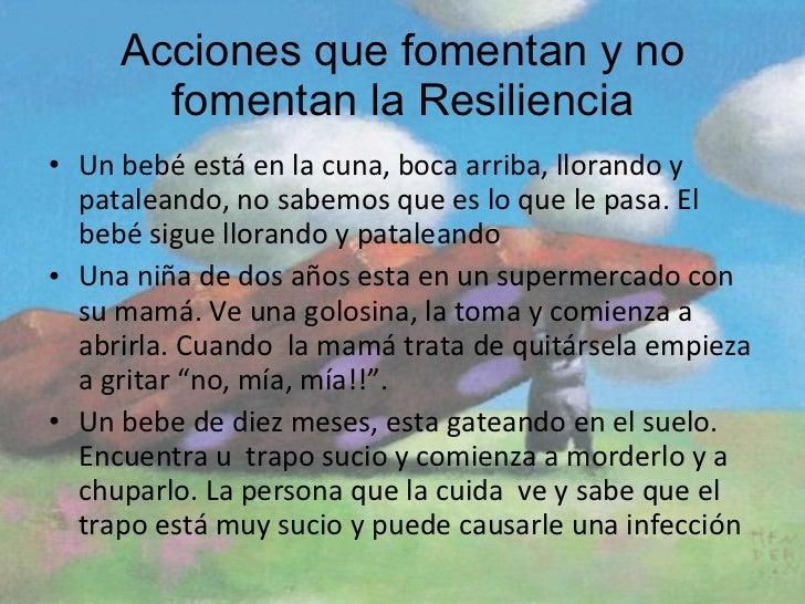 Acciones que fomentan y no fomentan la Resiliencia <ul><li>Un bebé está en la cuna, boca arriba, llorando y pataleando, no...