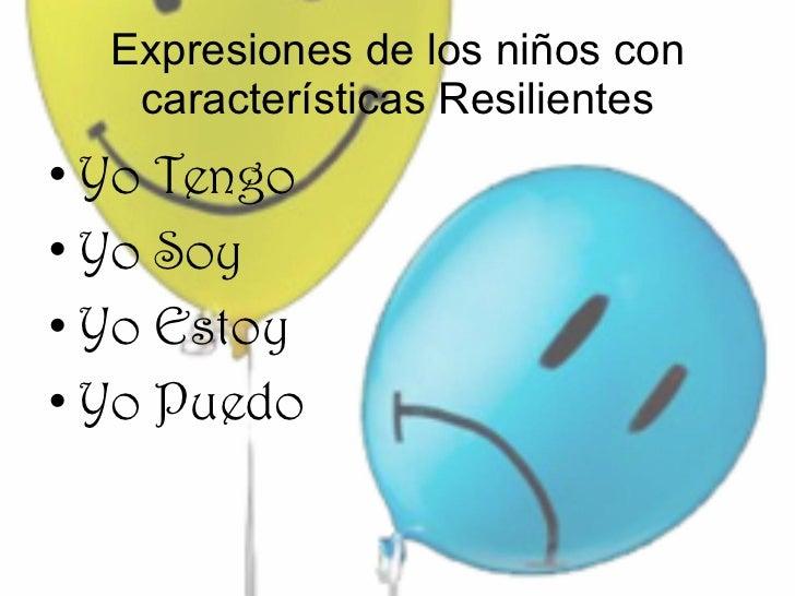 Expresiones de los niños con características Resilientes <ul><li>Yo Tengo </li></ul><ul><li>Yo Soy </li></ul><ul><li>Yo Es...