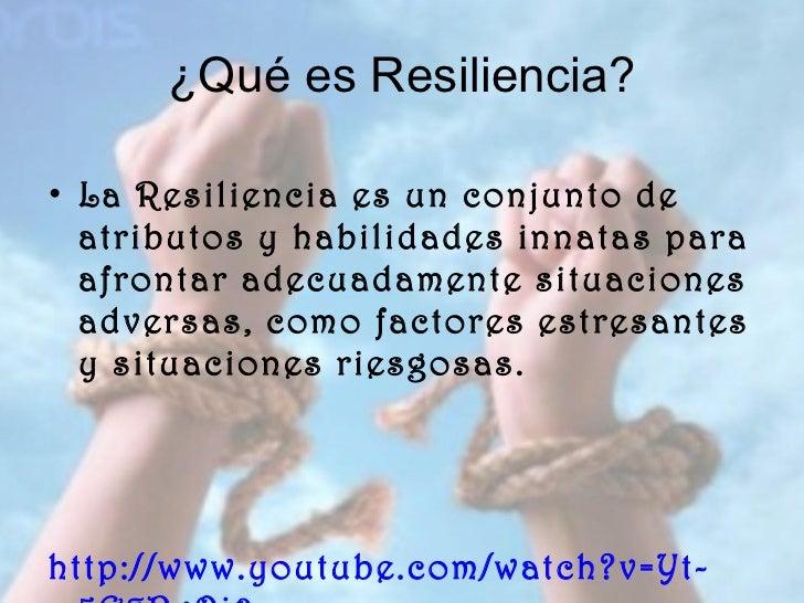 ¿Qué es Resiliencia? <ul><li>La Resiliencia es un conjunto de atributos y habilidades innatas para afrontar adecuadamente ...