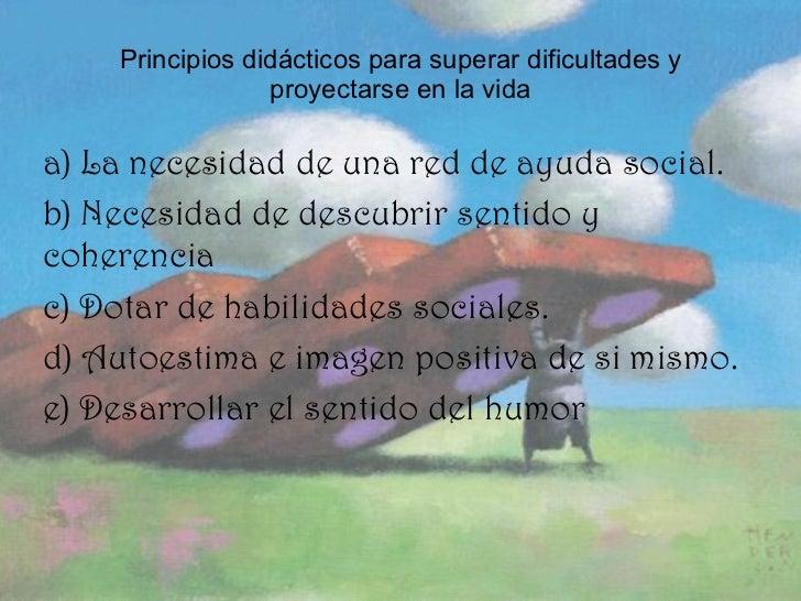 Principios didácticos para superar dificultades y proyectarse en la vida <ul><li>a) La necesidad de una red de ayuda socia...