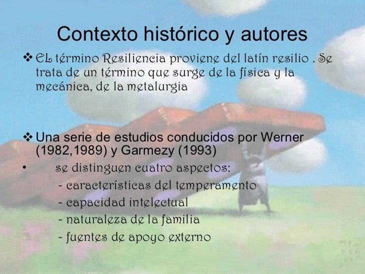Contexto histórico y autores <ul><li>EL término Resiliencia proviene del latín resilio . Se trata de un término que surge ...