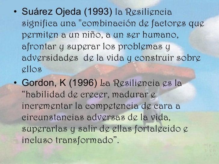 <ul><li>Suárez Ojeda (1993)  la Resiliencia significa una &quot;combinación de factores que permiten a un niño, a un ser h...