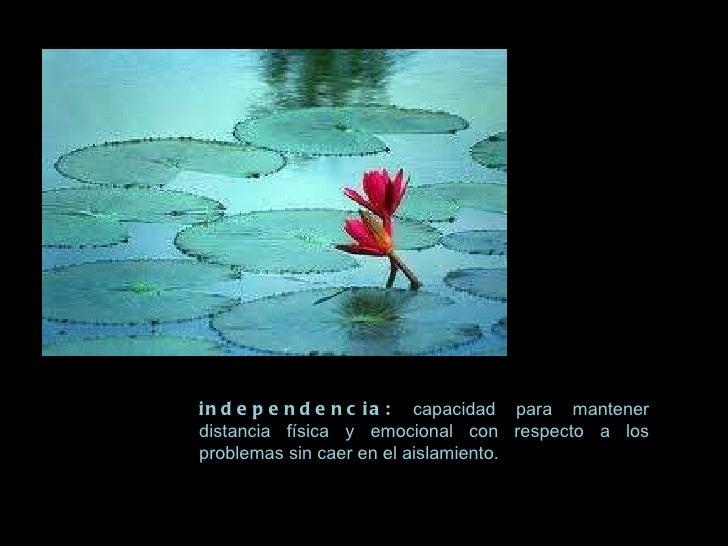 independencia:  capacidad para mantener distancia física y emocional con respecto a los problemas sin caer en el aislamien...