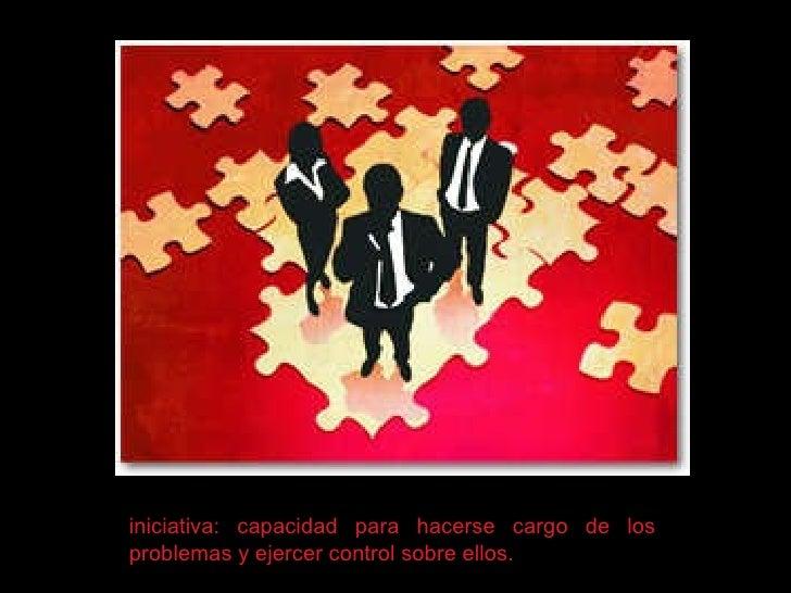 iniciativa: capacidad para hacerse cargo de los problemas y ejercer control sobre ellos.