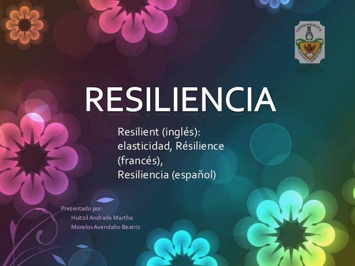 Resilient (inglés):                   elasticidad, Résilience                   (francés),                   Resiliencia (...