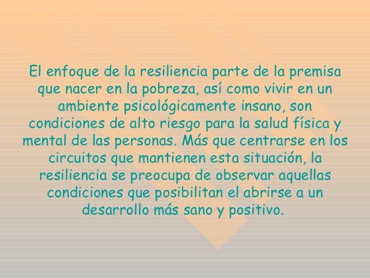 El enfoque de la resiliencia parte de la premisa que nacer en la pobreza, así como vivir en un ambiente psicológicamente i...