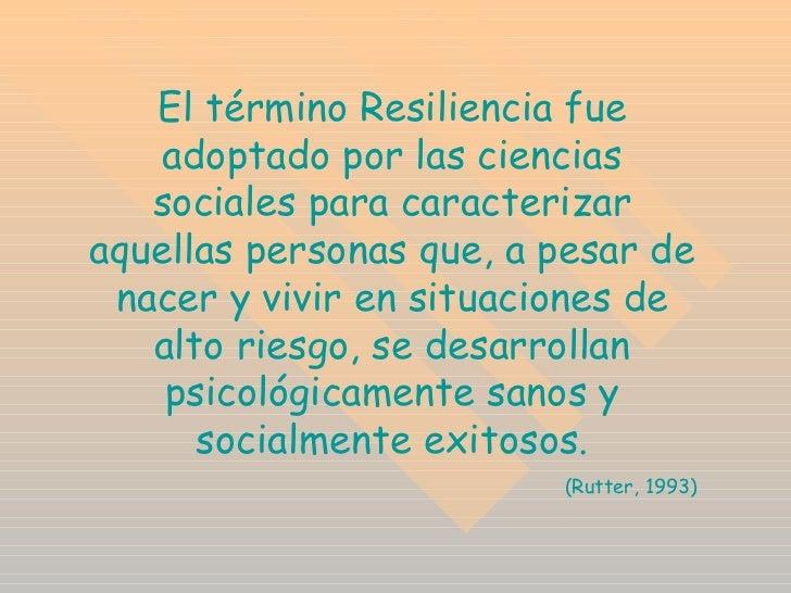 El término Resiliencia fue adoptado por las ciencias sociales para caracterizar aquellas personas que, a pesar de nacer y ...