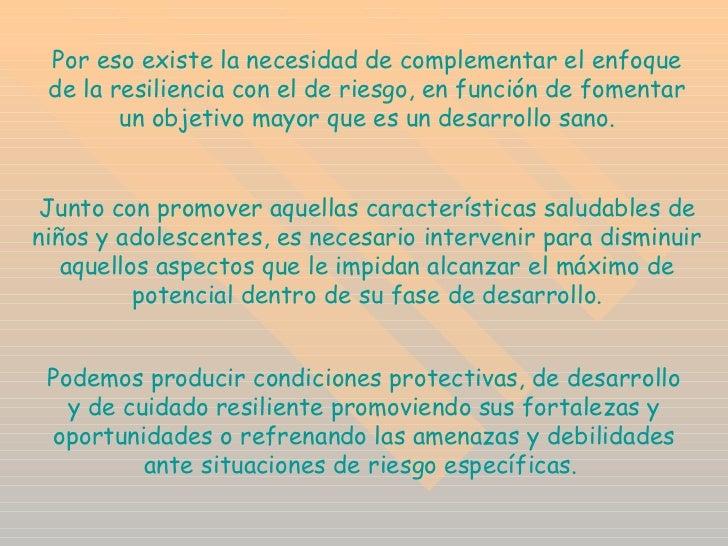 Por eso existe la necesidad de complementar el enfoque de la resiliencia con el de riesgo, en función de fomentar un objet...