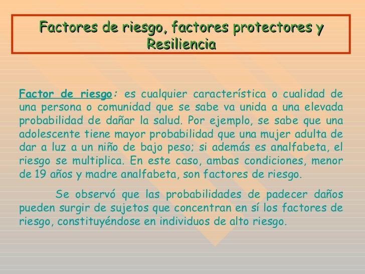 Factores de riesgo, factores protectores y Resiliencia Factor de riesgo :  es cualquier característica o cualidad de una p...