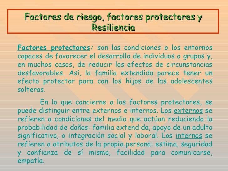 Factores de riesgo, factores protectores y Resiliencia Factores protectores :  son las condiciones o los entornos capaces ...