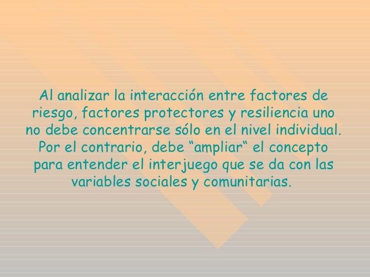 Al analizar la interacción entre factores de riesgo, factores protectores y resiliencia uno no debe concentrarse sólo en e...