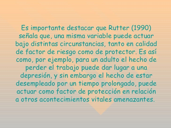 Es importante destacar que Rutter (1990) señala que, una misma variable puede actuar bajo distintas circunstancias, tanto ...